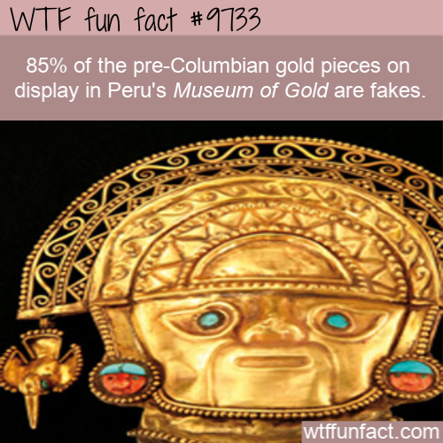 85% of the pre-Columbian gold pieces on display in Peru's Museum of Gold are fakes.