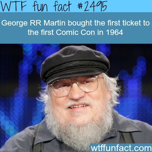 George RR Martin bought the first ticket to Comic Con -WTF funfacts