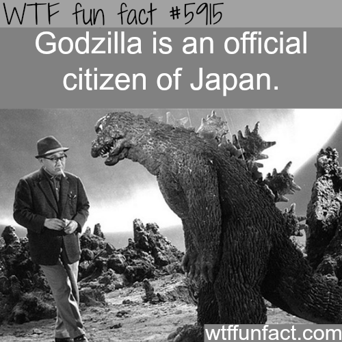 Godzilla is a citizen of Japan - WTF fun facts
