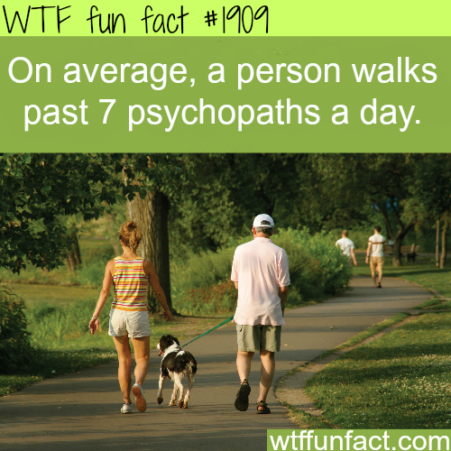 How many psychopaths do you walk by a day? - WTF fun facts
