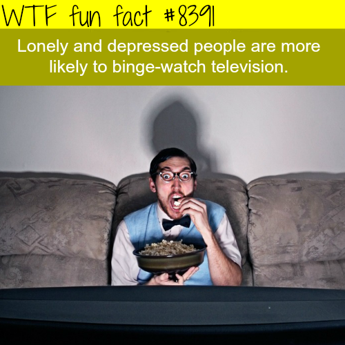 Lonely people are more likely to binge-watch tv - WTF fun facts