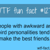 people with awkward and weird personalities tend to make