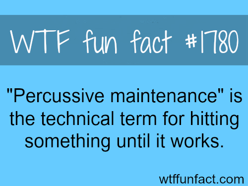 Percussive Maintenance -WTF fun facts