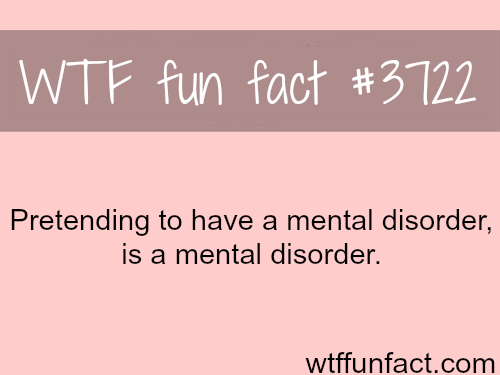 Pretending to have a mental disorder -  WTF fun facts