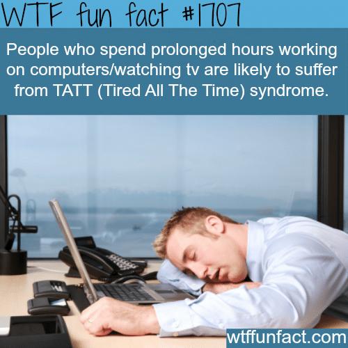 TATT: Tired all the time -WTF fun facts
