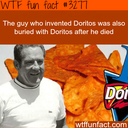 The inventor of Doritos was buries with it -  WTF fun facts