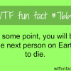 the next person on earth to die wtf fun facts
