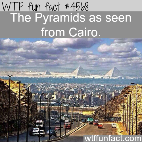 The Pyramids as soon from Cairo -   WTF fun facts
