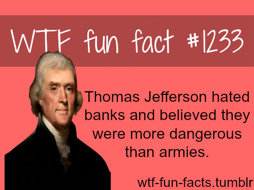 Thomas Jefferson hated banks and believed they were more dangerous than armies.