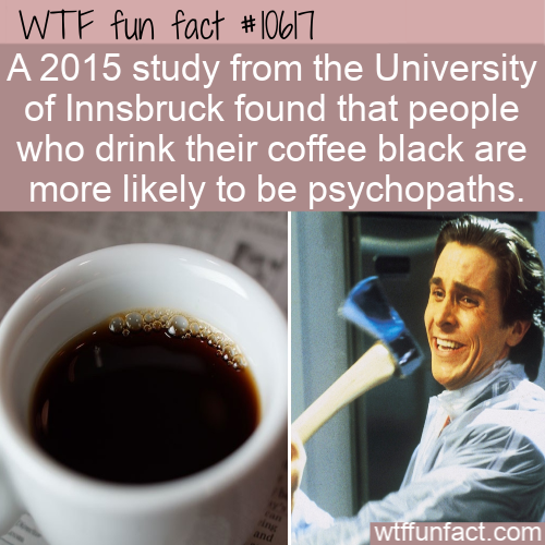 WTF Fun Fact - Black Coffee Is For Psychopaths